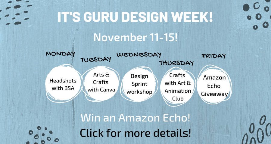 It's Guru Design Week!  November 11-15! Monday: Headshots with BSA. Tuesday: Arts & Crafts with Canva. Wednesday: Design Sprint Workshop. Thursday: Crafts with Art and Animation Club. Friday: Amazon Echo Giveaway. Win an Amazon Echo! Click for more details!