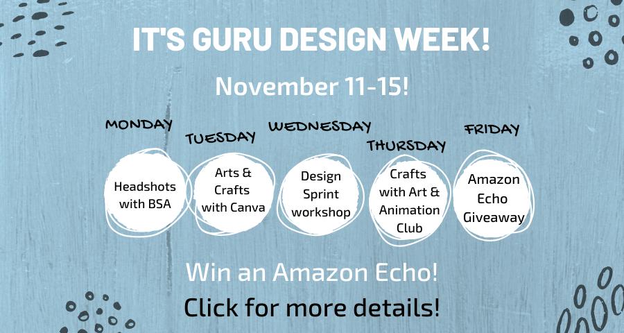 It's Guru Design Week! November 11-15! Monday: Headshots with BSA. Tuesday: Arts & Crafts with Canva. Wednesday: Design Sprint Workshop. Thursday: Crafts with Art and Animation Club. Friday: Amazon Echo Giveaway. Win an Amazon Echo!